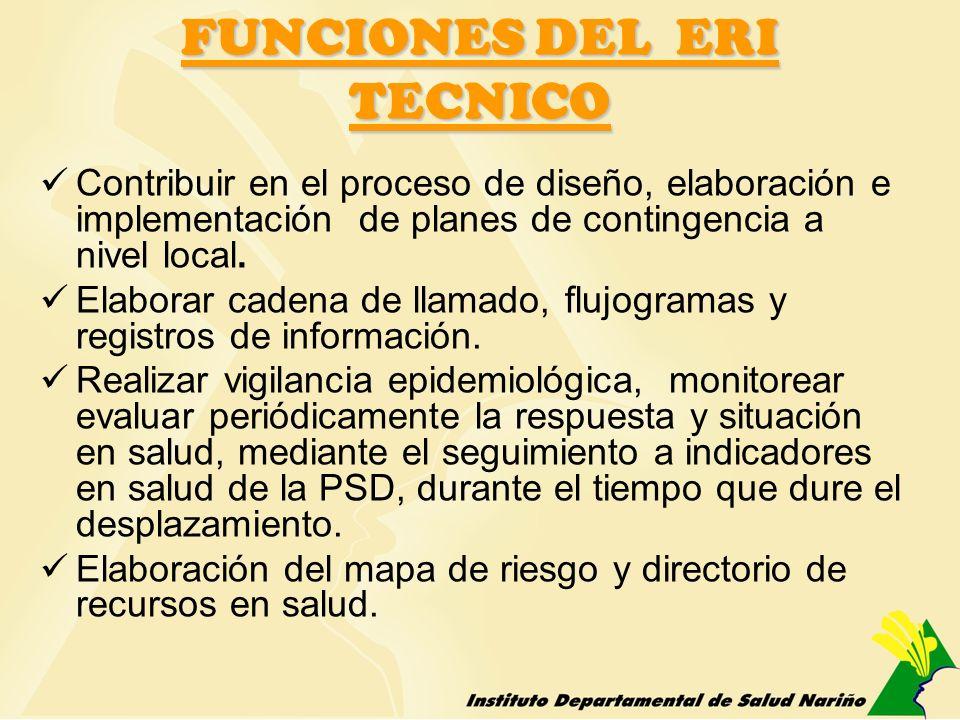 FUNCIONES DEL ERI TECNICO Contribuir en el proceso de diseño, elaboración e implementación de planes de contingencia a nivel local. Elaborar cadena de
