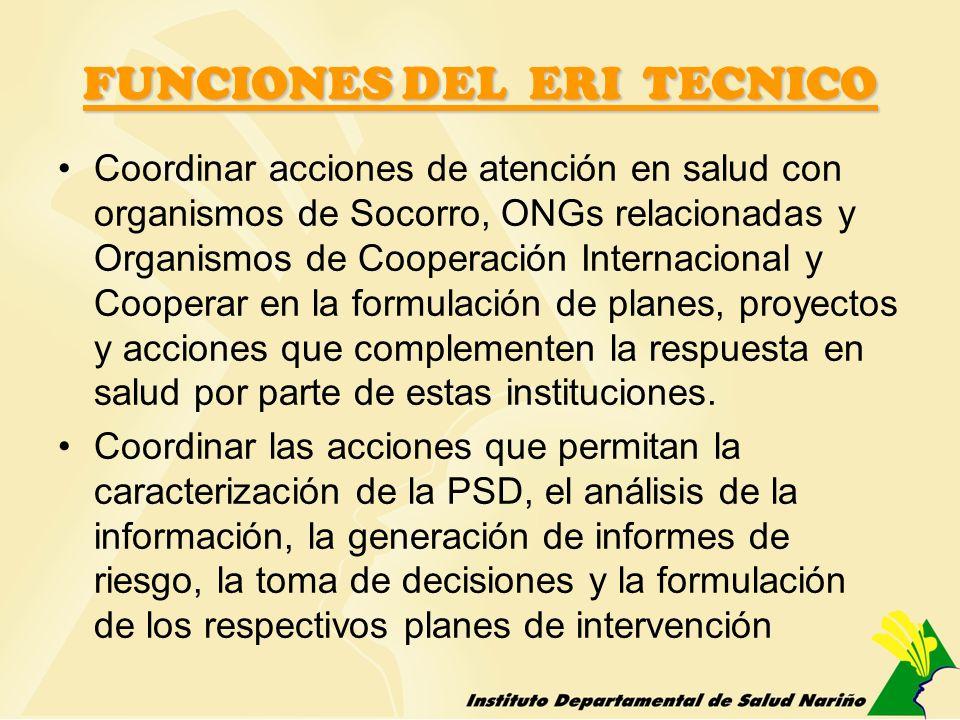 FUNCIONES DEL ERI TECNICO Coordinar acciones de atención en salud con organismos de Socorro, ONGs relacionadas y Organismos de Cooperación Internacion