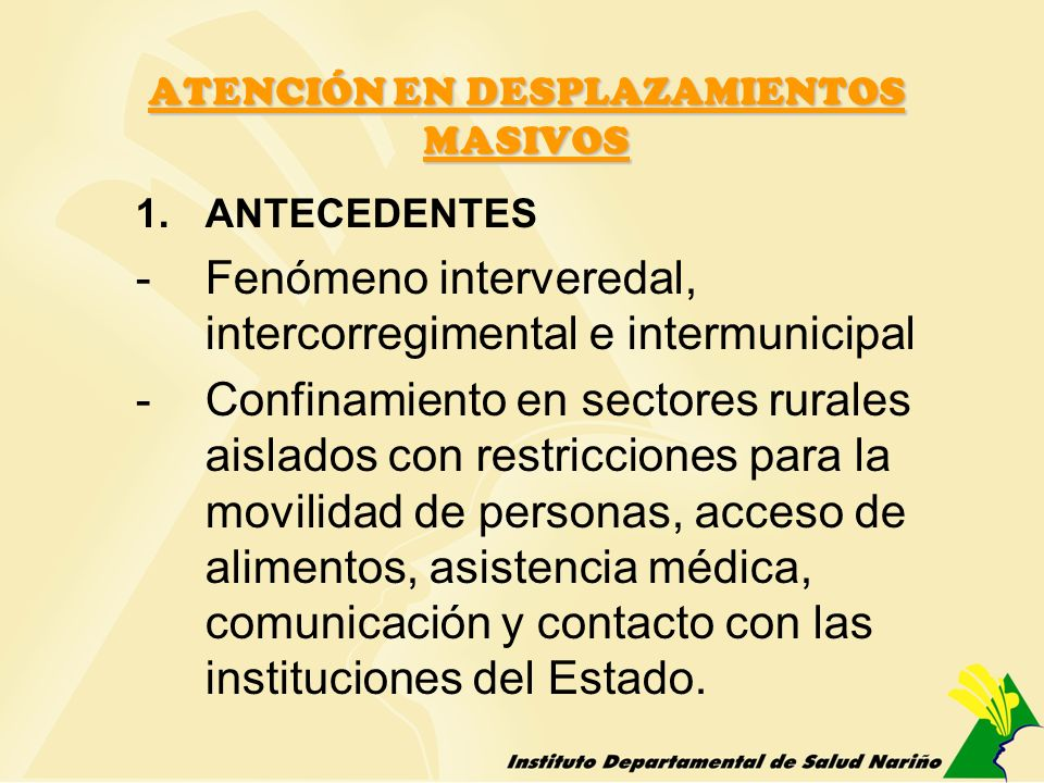ATENCIÓN EN DESPLAZAMIENTOS MASIVOS 1.ANTECEDENTES -Fenómeno interveredal, intercorregimental e intermunicipal -Confinamiento en sectores rurales aisl