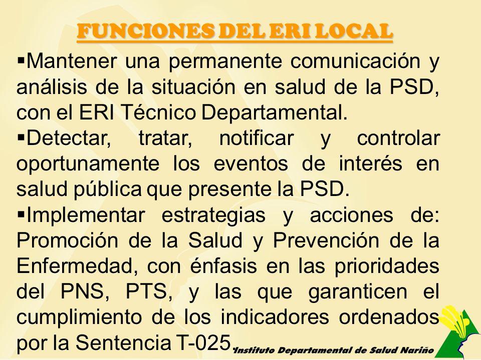 FUNCIONES DEL ERI LOCAL Mantener una permanente comunicación y análisis de la situación en salud de la PSD, con el ERI Técnico Departamental. Detectar