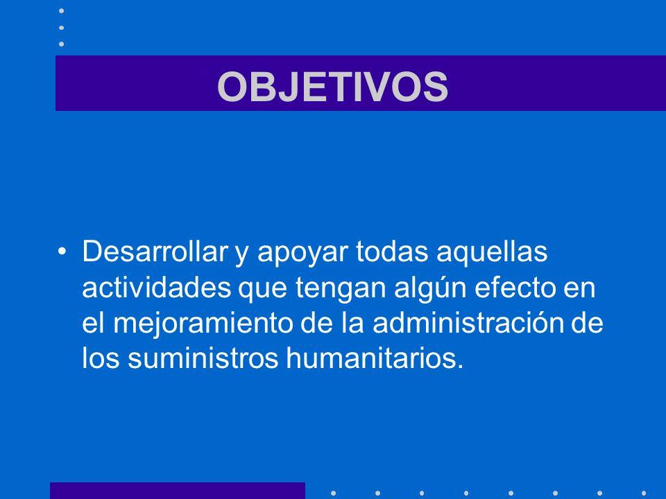 OBJETIVOS Desarrollar y apoyar todas aquellas actividades que tengan algún efecto en el mejoramiento de la administración de los suministros humanitarios.