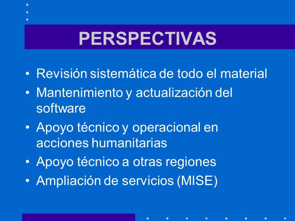 PERSPECTIVAS Revisión sistemática de todo el material Mantenimiento y actualización del software Apoyo técnico y operacional en acciones humanitarias Apoyo técnico a otras regiones Ampliación de servicios (MISE)