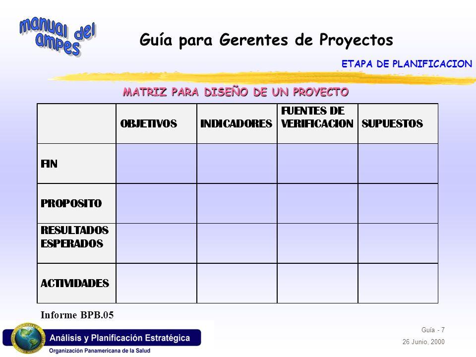 Guía para Gerentes de Proyectos Guía - 7 26 Junio, 2000 MATRIZ PARA DISEÑO DE UN PROYECTO Informe BPB.05 ETAPA DE PLANIFICACION