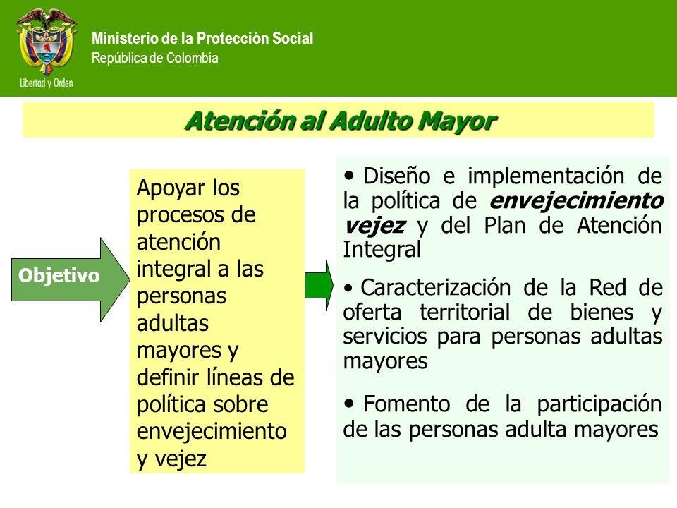Ministerio de la Protección Social República de Colombia Atención al Adulto Mayor Apoyar los procesos de atención integral a las personas adultas mayo