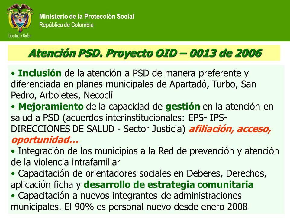 Ministerio de la Protección Social República de Colombia Atención PSD. Proyecto OID – 0013 de 2006 Inclusión de la atención a PSD de manera preferente
