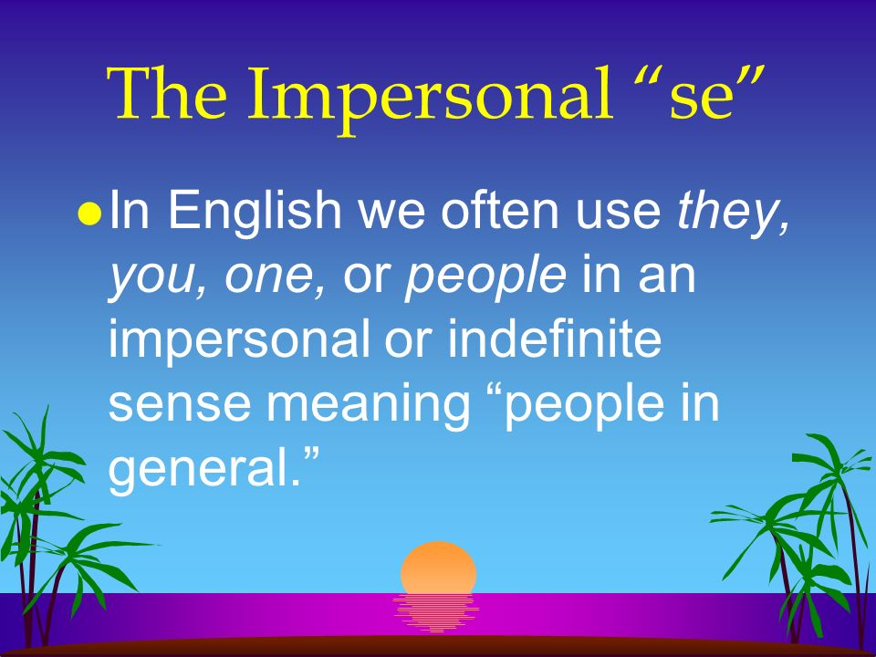 The Impersonal se l In English we often use they, you, one, or people in an impersonal or indefinite sense meaning people in general.