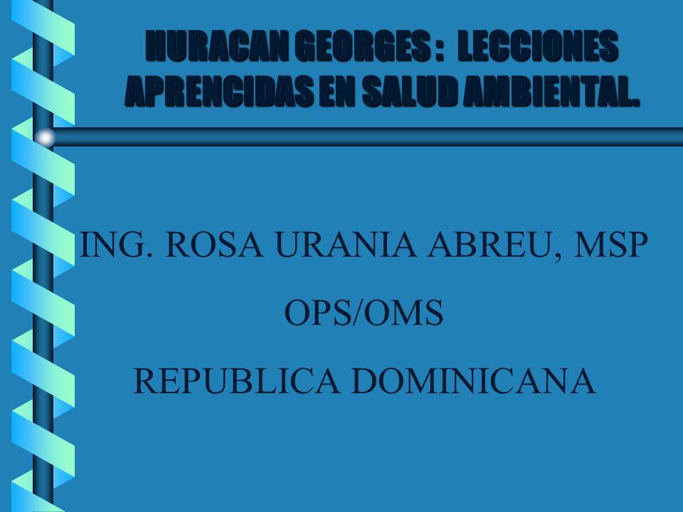 HURACAN GEORGES : LECCIONES APRENCIDAS EN SALUD AMBIENTAL. ING. ROSA URANIA ABREU, MSP OPS/OMS REPUBLICA DOMINICANA