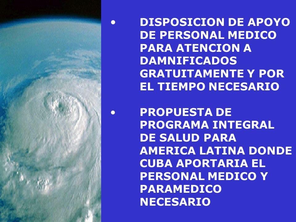 DISPOSICION DE APOYO DE PERSONAL MEDICO PARA ATENCION A DAMNIFICADOS GRATUITAMENTE Y POR EL TIEMPO NECESARIO PROPUESTA DE PROGRAMA INTEGRAL DE SALUD PARA AMERICA LATINA DONDE CUBA APORTARIA EL PERSONAL MEDICO Y PARAMEDICO NECESARIO