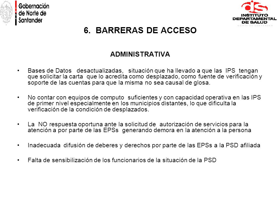 6. BARRERAS DE ACCESO ADMINISTRATIVA Bases de Datos desactualizadas, situación que ha llevado a que las IPS tengan que solicitar la carta que lo acred