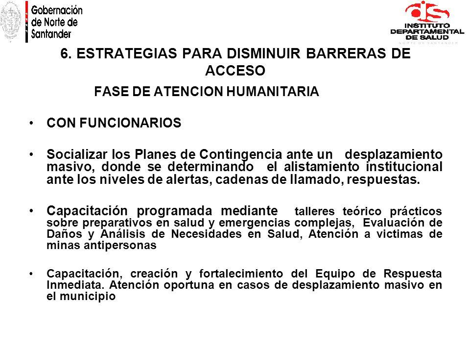 6. ESTRATEGIAS PARA DISMINUIR BARRERAS DE ACCESO FASE DE ATENCION HUMANITARIA CON FUNCIONARIOS Socializar los Planes de Contingencia ante un desplazam