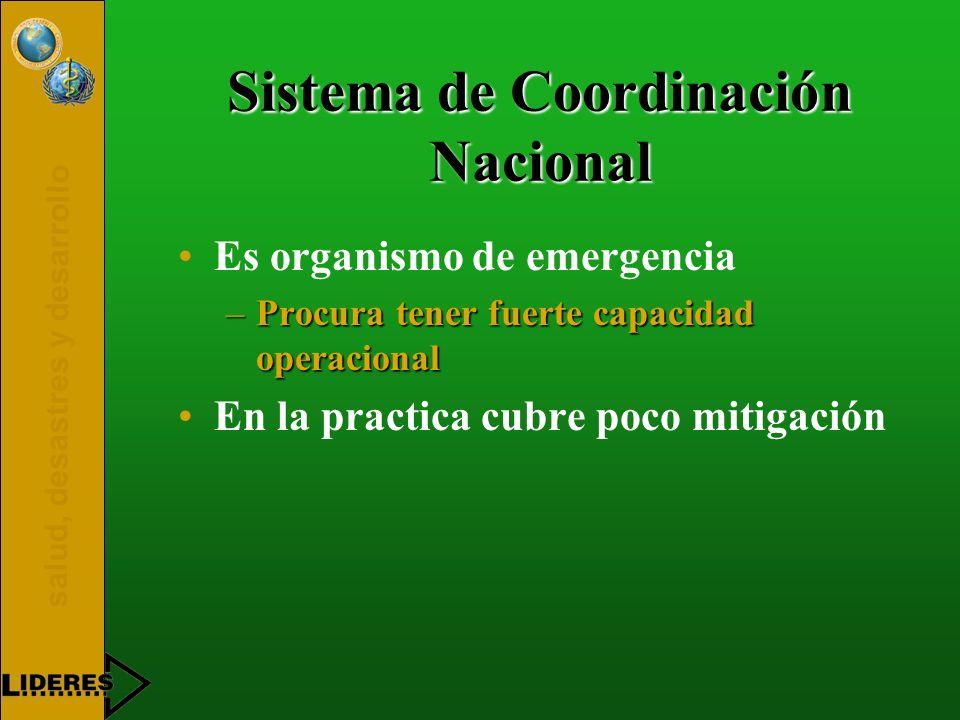 salud, desastres y desarrollo Sistema de Coordinación Nacional Es organismo de emergencia –Procura tener fuerte capacidad operacional En la practica c