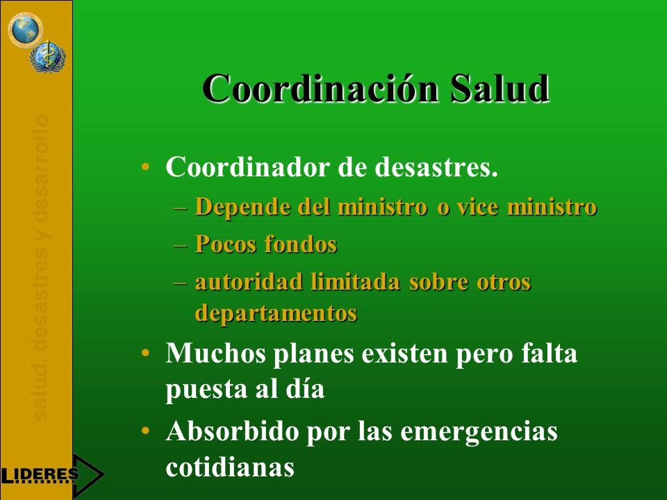 salud, desastres y desarrollo Coordinación Salud Coordinador de desastres. –Depende del ministro o vice ministro –Pocos fondos –autoridad limitada sob