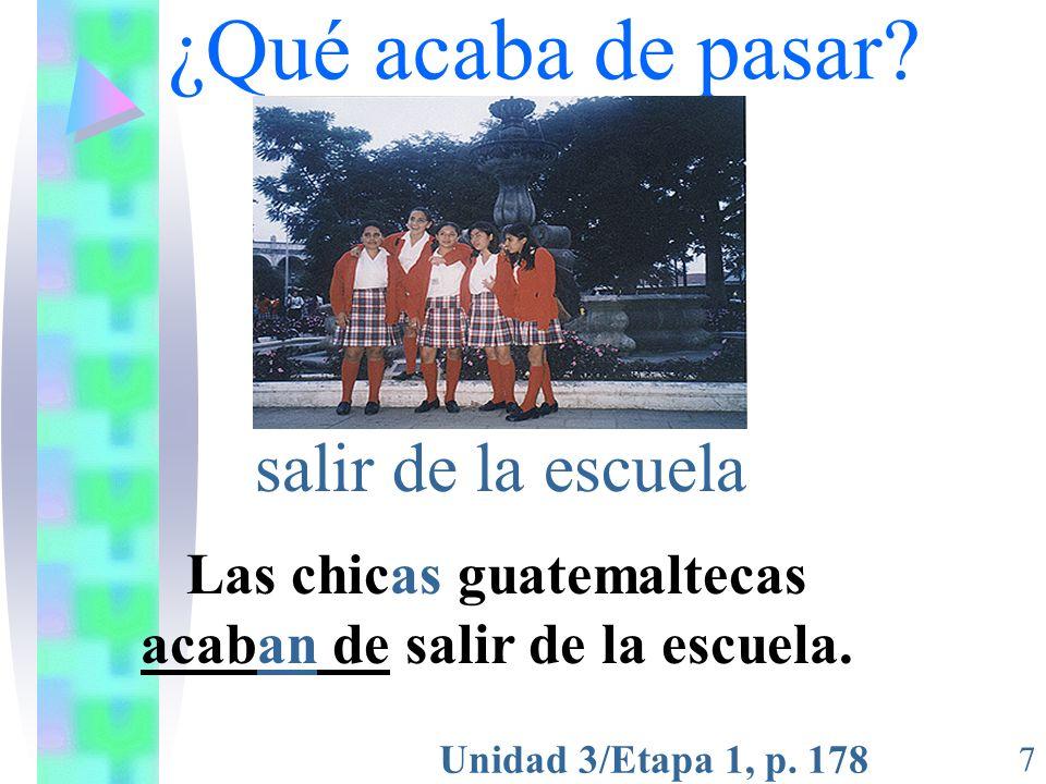 Unidad 3/Etapa 1, p. 178 7 ¿Qué acaba de pasar? salir de la escuela Las chicas guatemaltecas acaban de salir de la escuela.