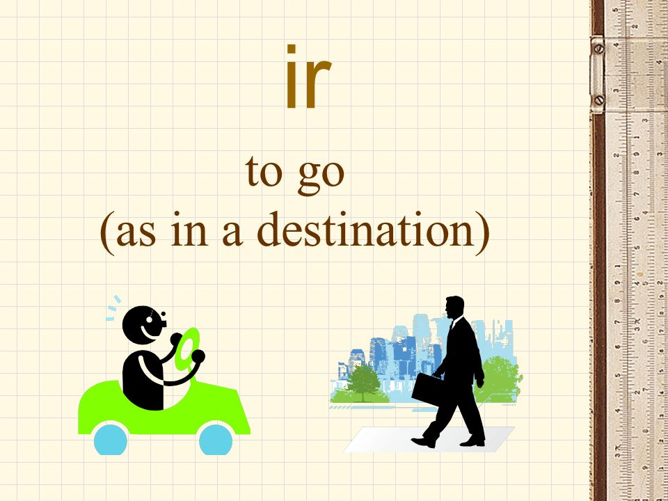 ir to go (as in a destination)