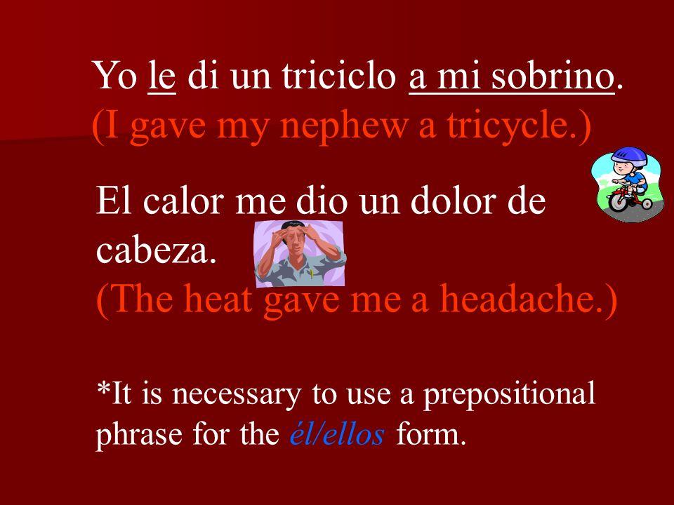 Yo le di un triciclo a mi sobrino. (I gave my nephew a tricycle.) El calor me dio un dolor de cabeza. (The heat gave me a headache.) *It is necessary