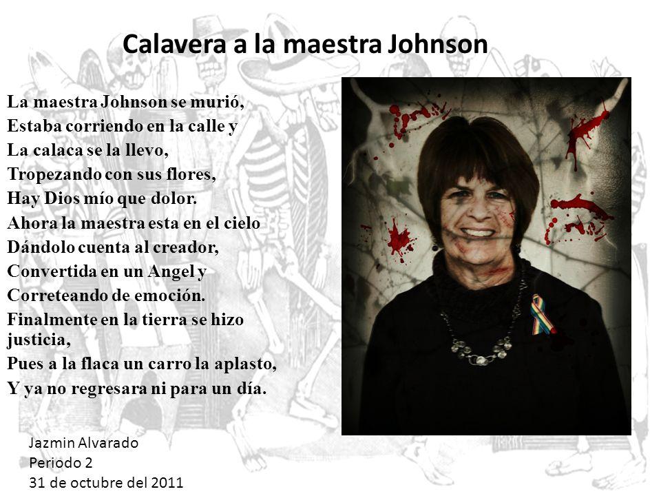 La maestra Johnson se murió, Estaba corriendo en la calle y La calaca se la llevo, Tropezando con sus flores, Hay Dios mío que dolor. Ahora la maestra