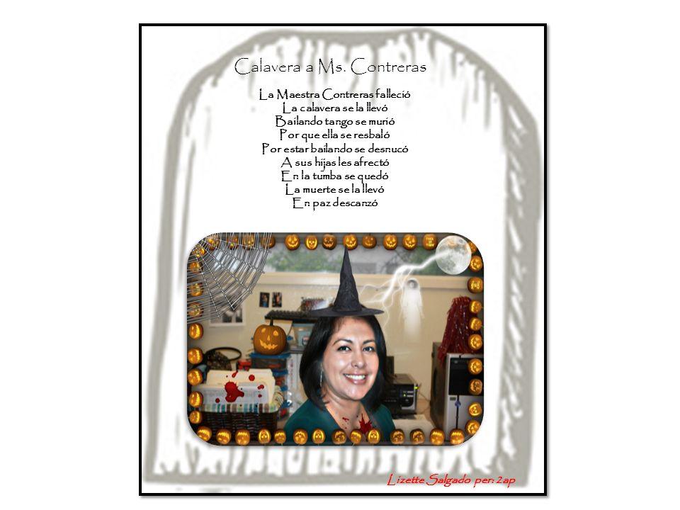 Calavera a Ms. Contreras La Maestra Contreras falleció La calavera se la llevó Bailando tango se murió Por que ella se resbaló Por estar bailando se d