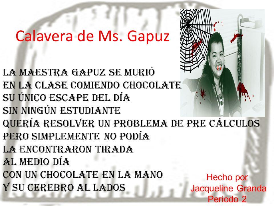 Calavera de Ms. Gapuz La maestra Gapuz se murió En la clase comiendo chocolate Su único escape del día Sin ningún estudiante Quería resolver un proble