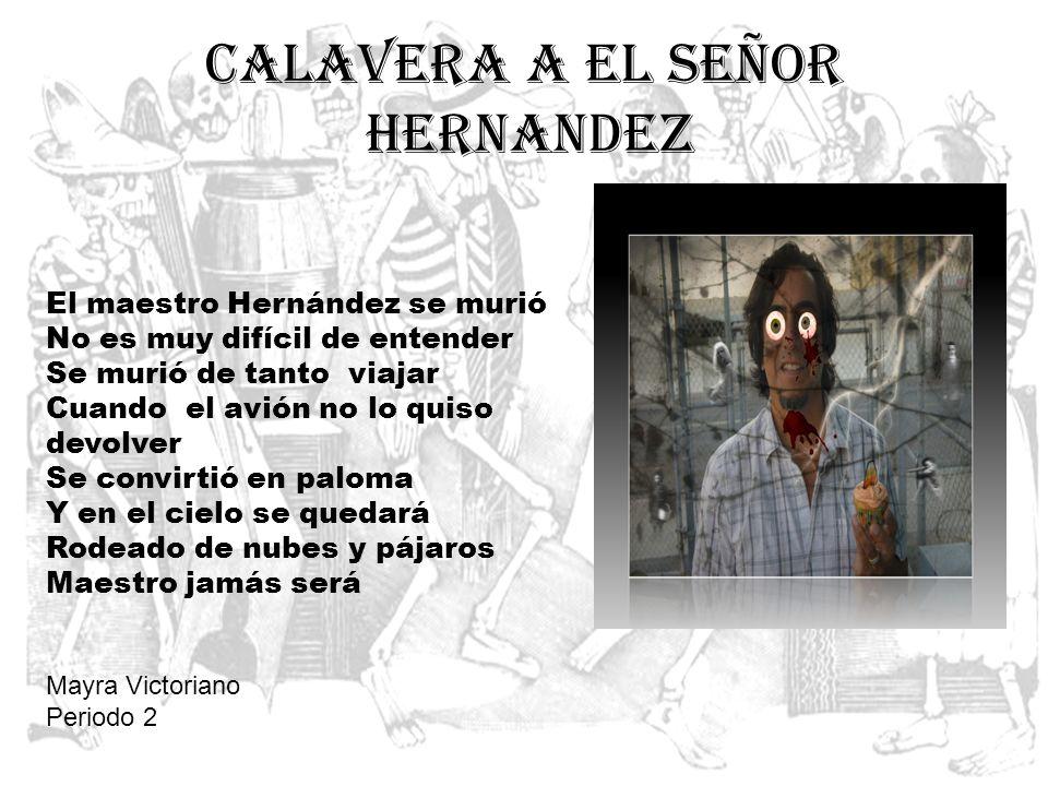 Calavera a el Señor Hernandez El maestro Hernández se murió No es muy difícil de entender Se murió de tanto viajar Cuando el avión no lo quiso devolve