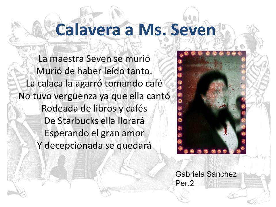 Calavera a Ms. Seven La maestra Seven se murió Murió de haber leído tanto. La calaca la agarró tomando café No tuvo vergüenza ya que ella cantó Rodead