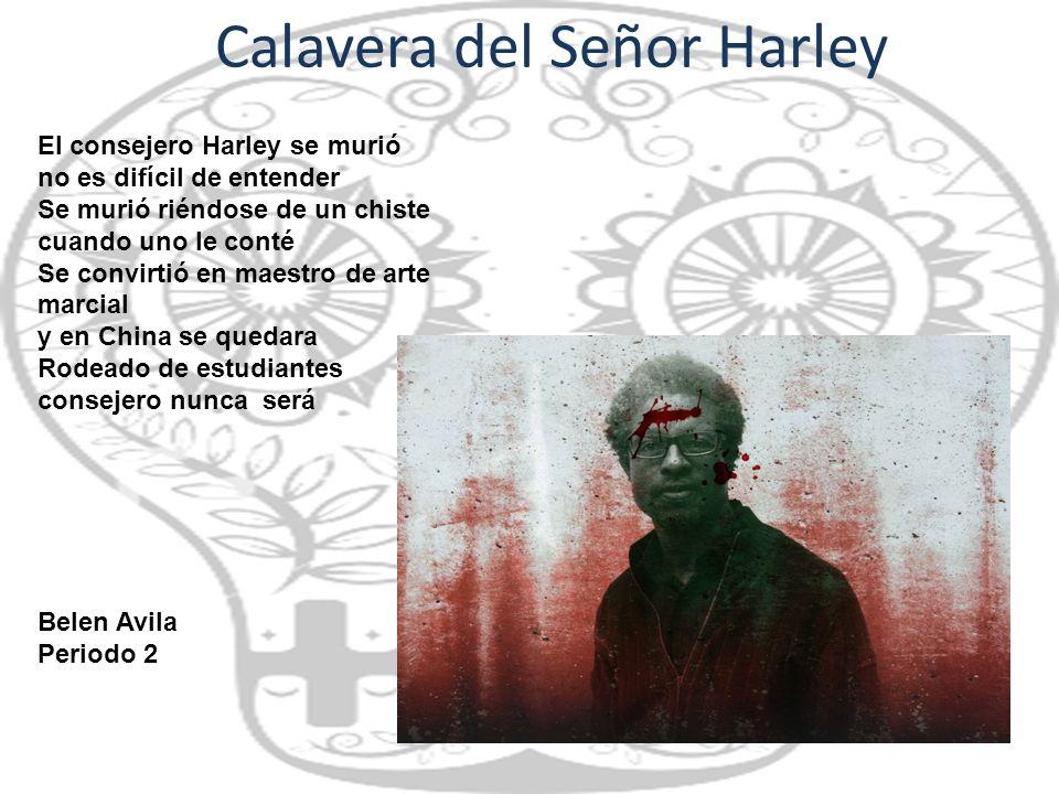 Calavera del Señor Harley El consejero Harley se murió no es difícil de entender Se murió riéndose de un chiste cuando uno le conté Se convirtió en ma