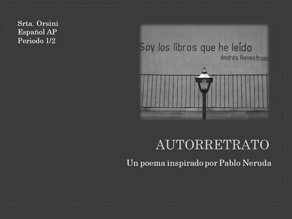 AUTORRETRATO Un poema inspirado por Pablo Neruda Srta. Orsini Español AP Periodo 1/2