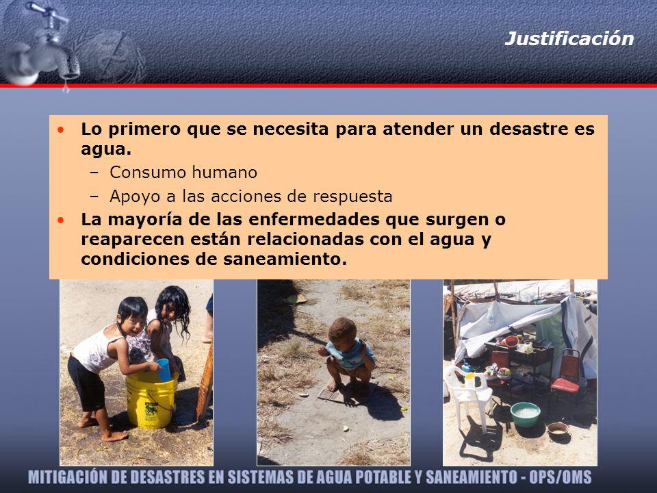 Justificación Lo primero que se necesita para atender un desastre es agua. –Consumo humano –Apoyo a las acciones de respuesta La mayoría de las enferm