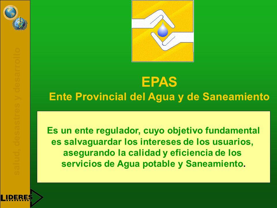 salud, desastres y desarrollo EPAS Ente Provincial del Agua y de Saneamiento Es un ente regulador, cuyo objetivo fundamental es salvaguardar los intereses de los usuarios, asegurando la calidad y eficiencia de los servicios de Agua potable y Saneamiento.