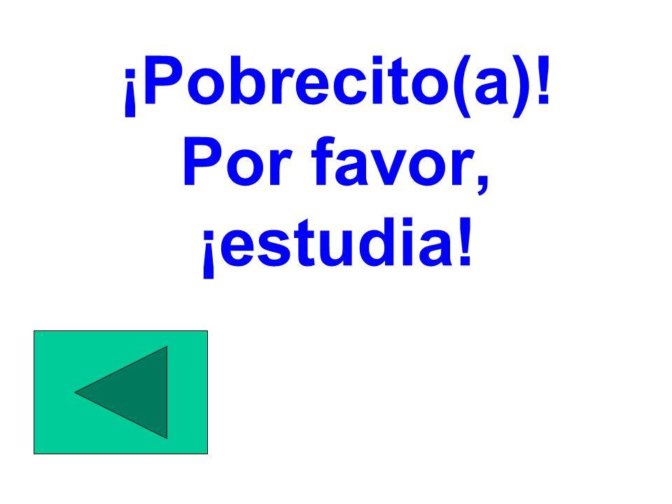 ¡Pobrecito(a)! Por favor, ¡estudia!