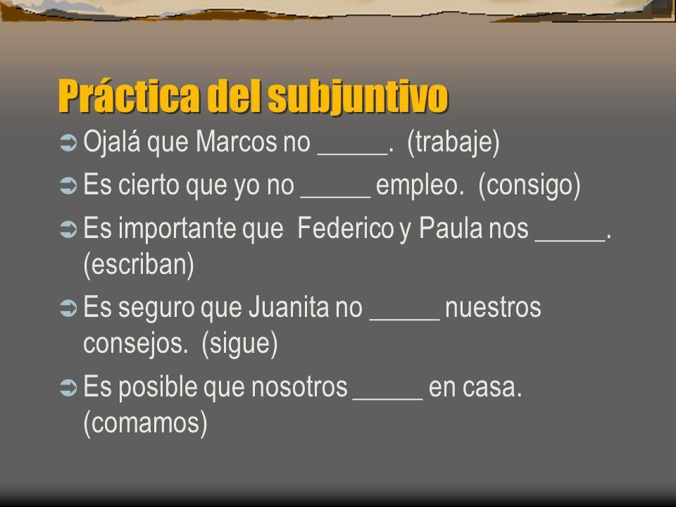 Práctica del subjuntivo Ojalá que Marcos no _____. (trabajar) Es cierto que yo no _____ empleo. (conseguir) Es importante que Federico y Paula nos ___