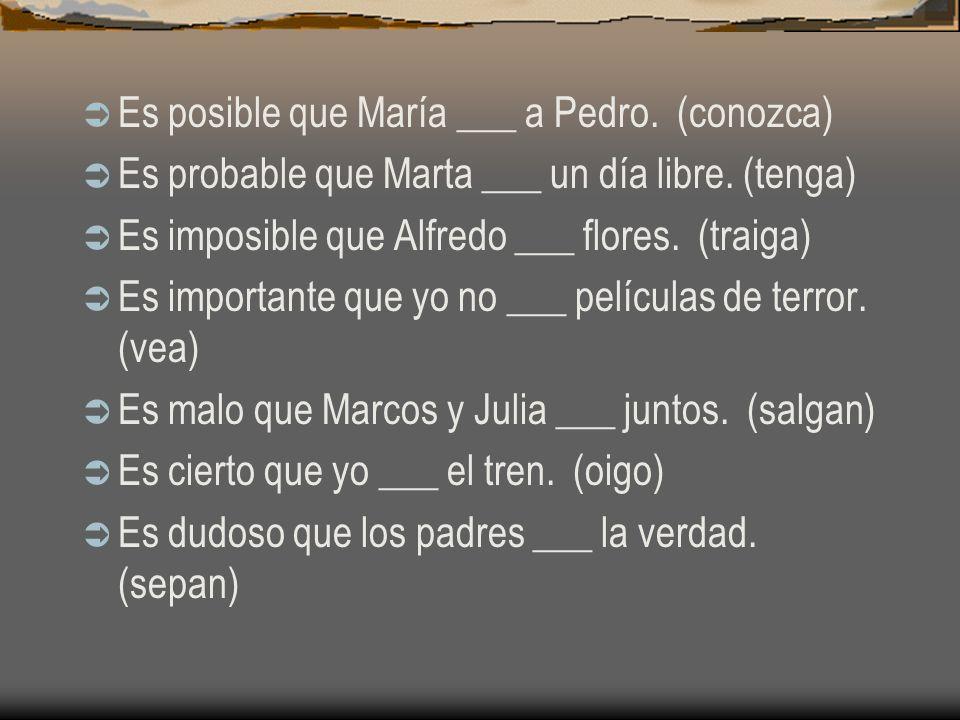 Es posible que María ___ a Pedro. (conocer) Es probable que Marta ___ un día libre. (tener) Es imposible que Alfredo ___ flores. (traer) Es importante