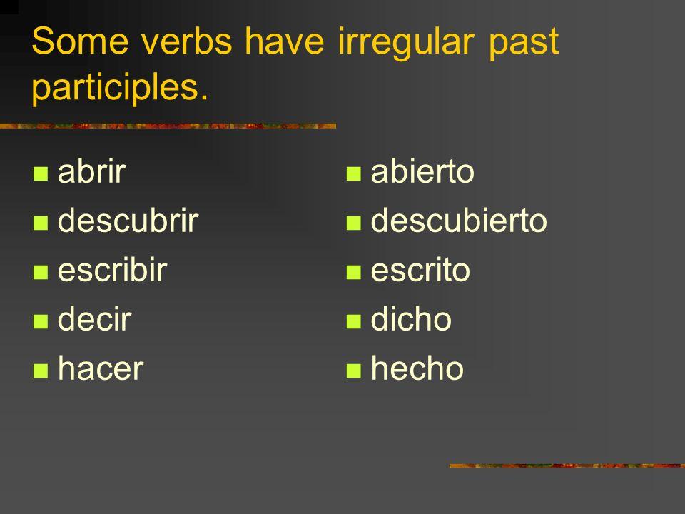 Some verbs have irregular past participles. abrir descubrir escribir decir hacer abierto descubierto escrito dicho hecho