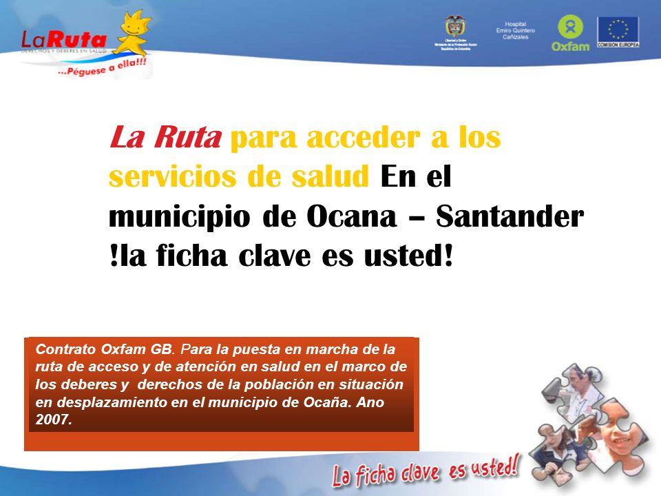 La Ruta para acceder a los servicios de salud En el municipio de Ocana – Santander !la ficha clave es usted! Contrato Oxfam GB. Para la puesta en marc