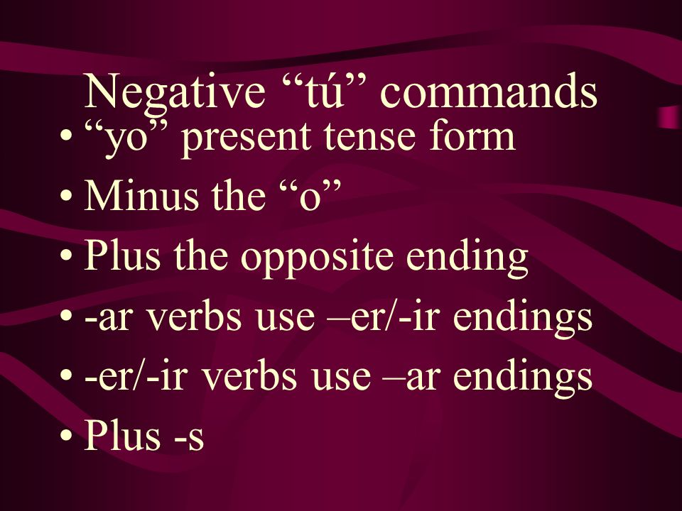 Negative tú commands yo present tense form Minus the o Plus the opposite ending -ar verbs use –er/-ir endings -er/-ir verbs use –ar endings Plus -s