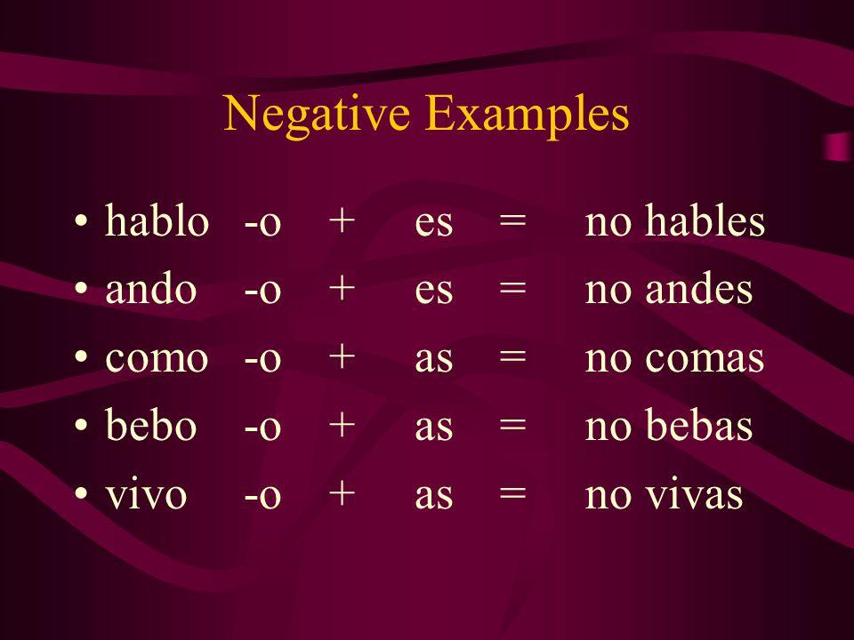 Negative Examples hablo-o+es=no hables ando-o+es=no andes como-o+as=no comas bebo-o+as=no bebas vivo-o+as=no vivas