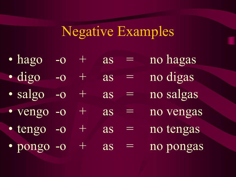 Negative Examples hago-o+as=no hagas digo-o+as=no digas salgo-o+as=no salgas vengo-o+as=no vengas tengo-o+as=no tengas pongo-o+as=no pongas