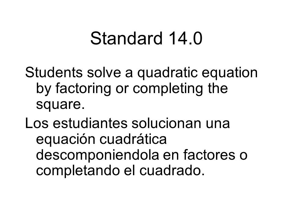 Standard 14.0 Students solve a quadratic equation by factoring or completing the square.