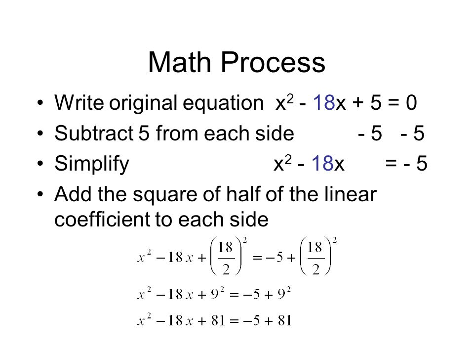 Math Process Write original equation x x + 5 = 0 Subtract 5 from each side Simplify x x = - 5 Add the square of half of the linear coefficient to each side