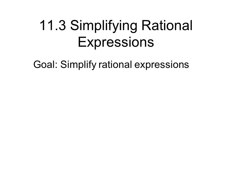 11.3 Simplifying Rational Expressions Goal: Simplify rational expressions