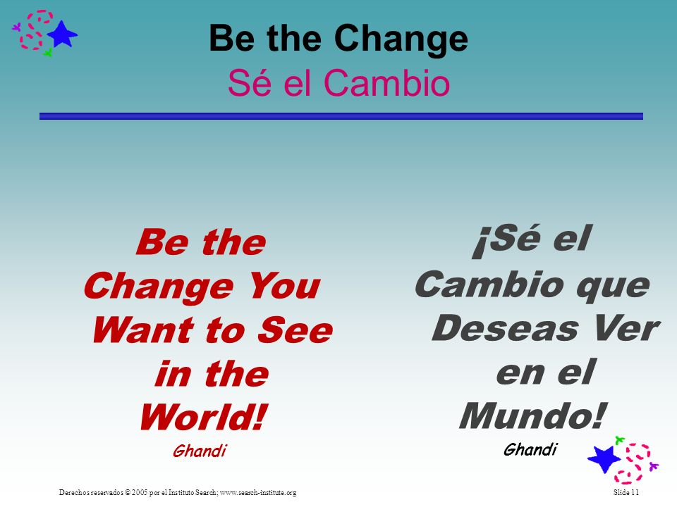 Slide 11 Be the Change Sé el Cambio Derechos reservados © 2005 por el Instituto Search; www.search-institute.org Be the Change You Want to See in the World.