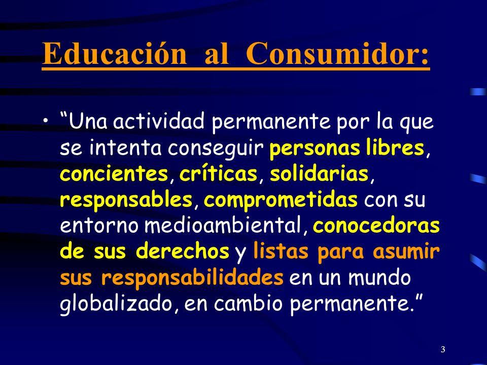 3 Educación al Consumidor: Una actividad permanente por la que se intenta conseguir personas libres, concientes, críticas, solidarias, responsables, c