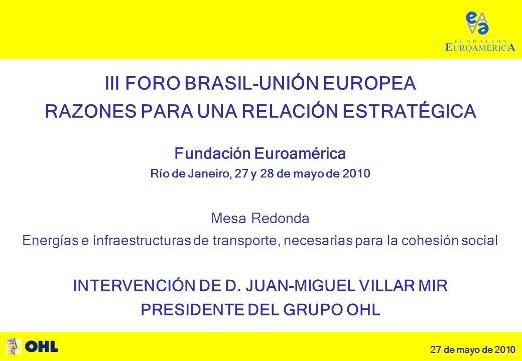 27 de mayo de 2010 1 III FORO BRASIL-UNIÓN EUROPEA RAZONES PARA UNA RELACIÓN ESTRATÉGICA III FORO BRASIL-UNIÓN EUROPEA RAZONES PARA UNA RELACIÓN ESTRATÉGICA Fundación Euroamérica Río de Janeiro, 27 y 28 de mayo de 2010 Mesa Redonda Energías e infraestructuras de transporte, necesarias para la cohesión social INTERVENCIÓN DE D.