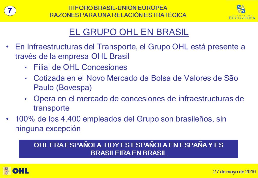 27 de mayo de 2010 8 III FORO BRASIL-UNIÓN EUROPEA RAZONES PARA UNA RELACIÓN ESTRATÉGICA EL GRUPO OHL EN BRASIL En Infraestructuras del Transporte, el Grupo OHL está presente a través de la empresa OHL Brasil Filial de OHL Concesiones Cotizada en el Novo Mercado da Bolsa de Valores de São Paulo (Bovespa) Opera en el mercado de concesiones de infraestructuras de transporte 100% de los 4.400 empleados del Grupo son brasileños, sin ninguna excepción 7 OHL ERA ESPAÑOLA.