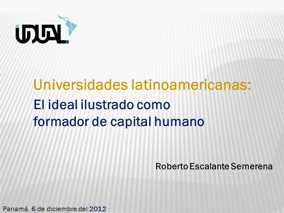 Roberto Escalante Semerena Panamá, 6 de diciembre del 2012 Universidades latinoamericanas: El ideal ilustrado como formador de capital humano