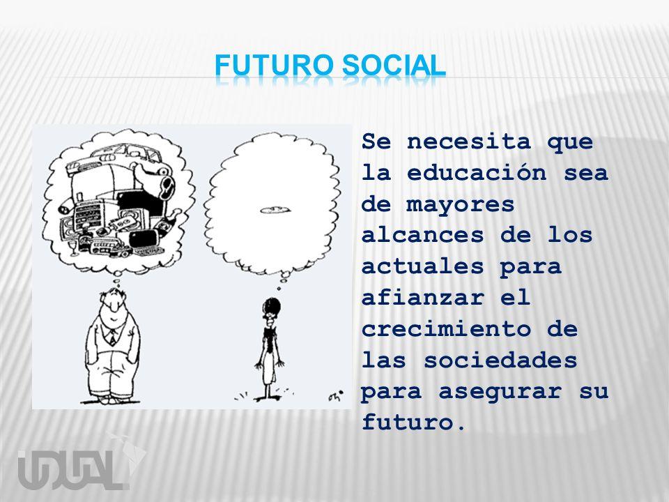 Se necesita que la educación sea de mayores alcances de los actuales para afianzar el crecimiento de las sociedades para asegurar su futuro.