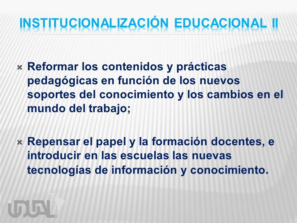 Reformar los contenidos y prácticas pedagógicas en función de los nuevos soportes del conocimiento y los cambios en el mundo del trabajo; Repensar el