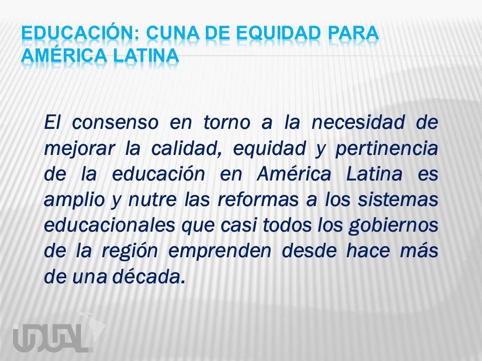 El consenso en torno a la necesidad de mejorar la calidad, equidad y pertinencia de la educación en América Latina es amplio y nutre las reformas a lo