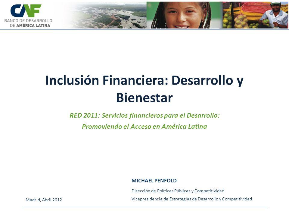 Inclusión Financiera: Desarrollo y Bienestar MICHAEL PENFOLD Madrid, Abril 2012 Dirección de Políticas Públicas y Competitividad Vicepresidencia de Es