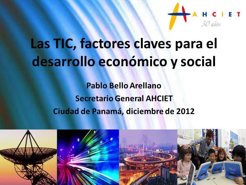Las TIC, factores claves para el desarrollo económico y social Pablo Bello Arellano Secretario General AHCIET Ciudad de Panamá, diciembre de 2012