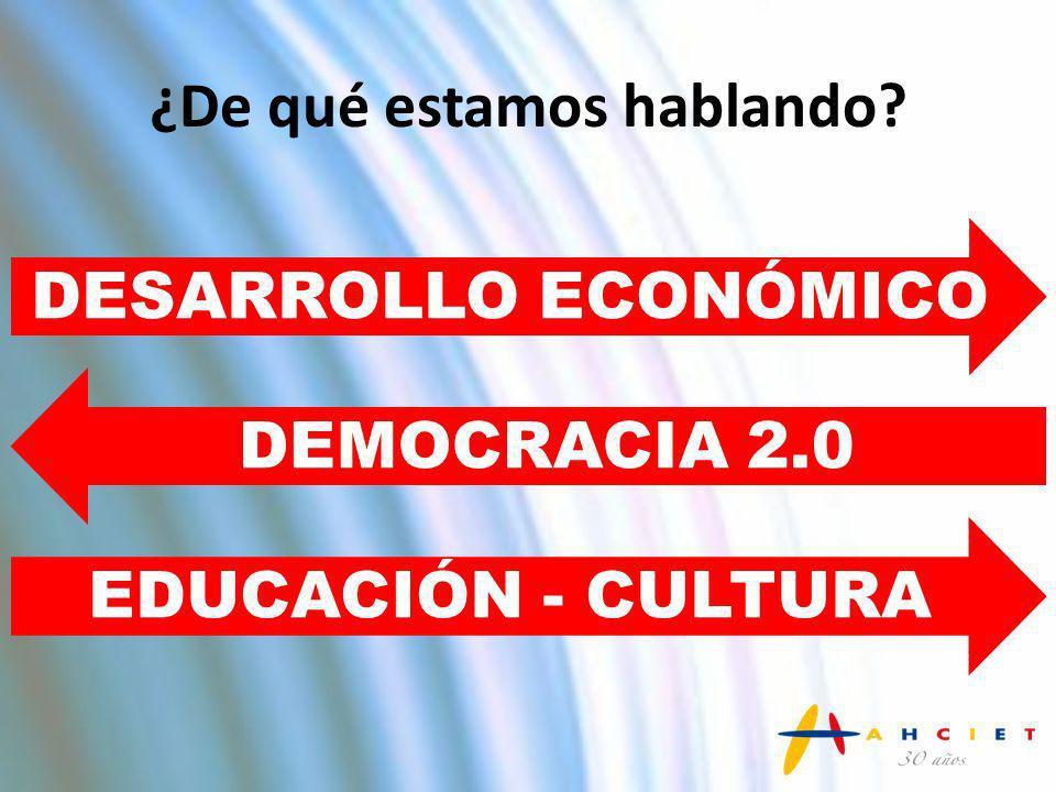 ¿De qué estamos hablando? DESARROLLO ECONÓMICO DEMOCRACIA 2.0 EDUCACIÓN - CULTURA